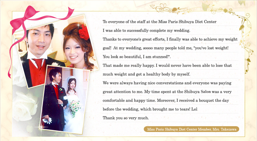 "To everyone of the staff at the Miss Paris Shibuya Diet Center I was able to successfully complete my wedding. Thanks to everyone's great efforts, I finally was able to achieve my weight goal! At my wedding, soooo many people told me, ""you've lost weight! You look so beautiful, I am stunned!"". That made me really happy. I would never have been able to lose that much weight and get a healthy body by myself. We were always having nice converstations and everyone was paying great attention to me. My time spent at the Shibuya Salon was a very comfortable and happy time. Moreover, I received a bouquet the day before the wedding, which brought me to tears! Lol Thank you so very much. Miss Paris Shibuya Diet Center Member, Mrs. Takezawa"