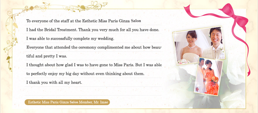 To everyone of the staff at the Esthetic Miss Paris Ginza Salon I had the Bridal Treatment. Thank you very much for all you have done. I was able to successfully complete my wedding. Everyone that attended the ceremony complimented me about how beautiful and pretty I was. I thought about how glad I was to have gone to Miss Paris. But I was able to perfectly enjoy my big day without even thinking about them. I thank you with all my heart. Esthetic Miss Paris Ginza Salon Member, Mr. Imae