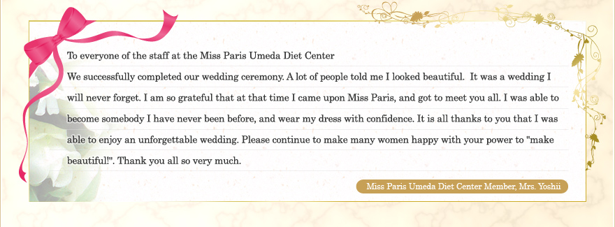 "To everyone of the staff at the Miss Paris Umeda Diet Center We successfully completed our wedding ceremony. A lot of people told me I looked beautiful. It was a wedding I will never forget. I am so grateful that at that time I came upon Miss Paris, and got to meet you all. I was able to become somebody I have never been before, and wear my dress with confidence. It is all thanks to you that I was able to enjoy an unforgettable wedding. Please continue to make many women happy with your power to ""make beautiful!"". Thank you all so very much. Miss Paris Umeda Diet Center Member, Mrs. Yoshii"