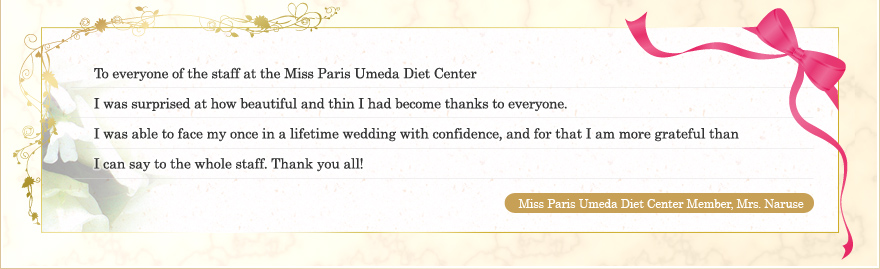 To everyone of the staff at the Miss Paris Umeda Diet Center I was surprised at how beautiful and thin I had become thanks to everyone. I was able to face my once in a lifetime wedding with confidence, and for that I am more grateful than I can say to the whole staff. Thank you all! Miss Paris Umeda Diet Center Member, Mrs. Naruse