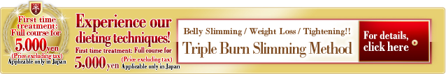 Triple Burn Slimming Method  Belly Slimming / Weight Loss / Tightening  Experience our dieting techniques! First time treatment: Full course for 5,000 yen (Price excluding tax) Applicable only in Japan