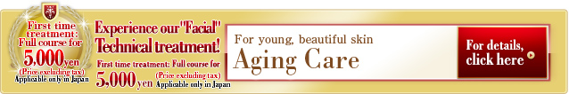 Aging Care  For young, beautiful skin Facial Technical treatment! First time treatment: Full course for 5,000 yen (Price excluding tax) Applicable only in Japan