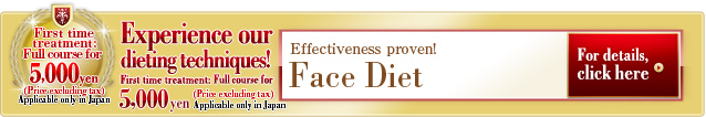 Face Slim Experience our dieting techniques! First time treatment: Full course for 5,000 yen (Price excluding tax) Applicable only in Japan